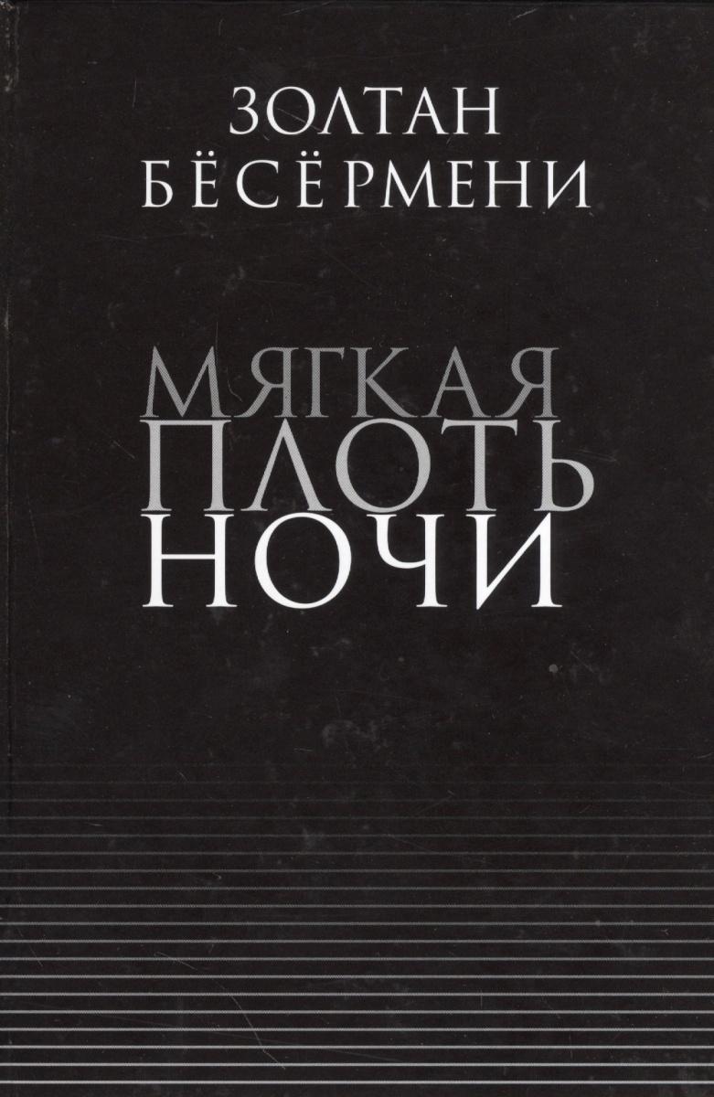Бесермени З. Мягкая плоть ночи ISBN: 9785917630441 золтан бесермени мягкая плоть ночи