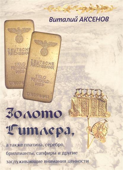 Золото Гитлера, а также платина, серебро, бриллианты, сапфиры и другие заслуживающие внимания ценности. Иллюстрированный путеводитель по кладам нацистского золота