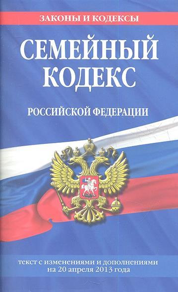 Семейный кодекс Российской Федерации. Текст с изменениями и дополнениями на 20 апреля 2013 года