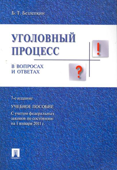 Безлепкин Б. Уголовный процесс в вопросах и ответах уголовный процесс в вопросах и ответах учебное пособие
