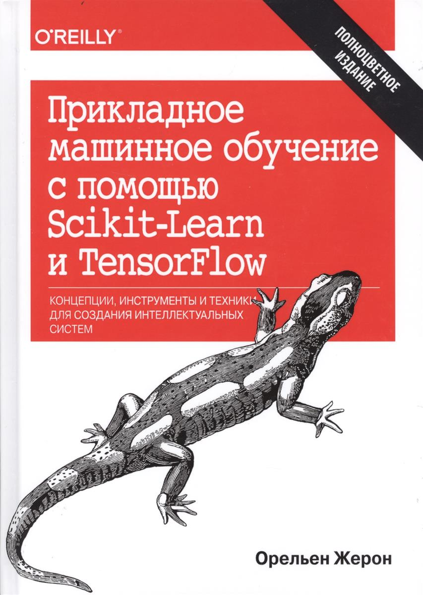 Жерон О. Прикладное машинное обучение с помощью Scikit-Learn и TensorFlow. Концепции, инструменты и техники для создания интеллектуальных систем машинное обучение