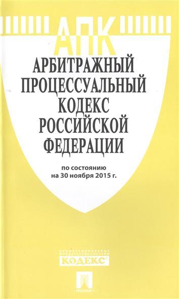 Арбитражный процессуальный кодекс Российской Федерации. По состоянию на 30 ноября 2015 г.