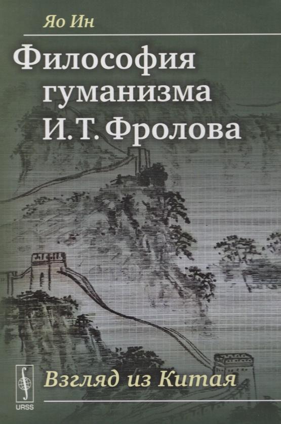 Яо Ин Философия гуманизма И. Т. Фролова. Взгляд из Китая фролова т спорт isbn 9785811265114