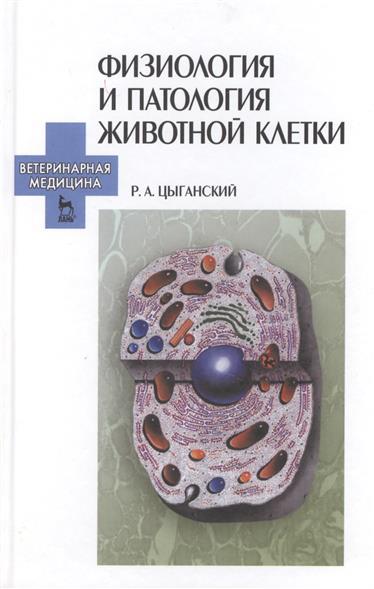 Цыганский Р. Физиология и патология животной клетки: Учебное пособие