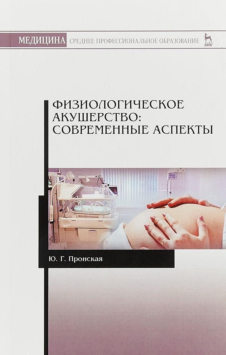 Пронская Ю. Физиологическое акушерство: современные аспекты. Учебное пособие светлана харитонова акушерство