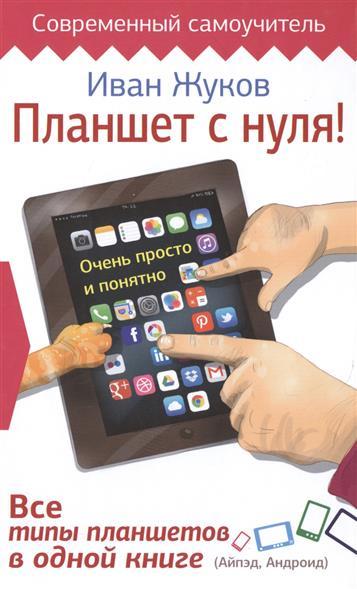 Жуков И. Планшет с нуля! Все типы планшетов в одной книге ISBN: 9785170934485 планшет