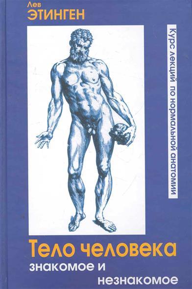 Тело человека Знакомое и незнакомое Курс лекций по нормальной анатомии