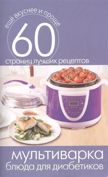Мультиварка. Блюда для диабетиков. 60 страниц лучших рецептов