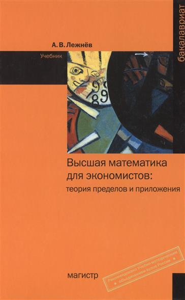 Лежнев А. Высшая математика для экономистов: теория пределов и приложения. Учебник высшая математика для экономистов