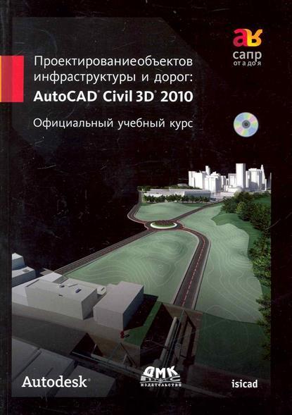 Проектирование объектов инфраструктуры и дорог AutoCAD Civil 3D 2010 погорелов в и autocad 2010 концептуальное проектирование в 3d мастер погорелов в и
