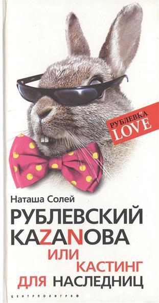 Солей Н. Рублевский Каzанова или Кастинг для наследниц ISBN: 9785952432611 цена