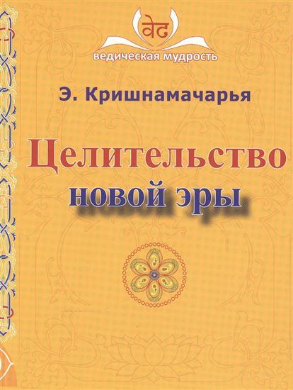 Кришнамачарья Э. Целительство новой эры э кришнамачарья ведическая астрология вводный курс