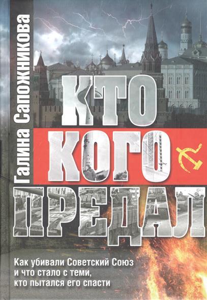 Сапожникова Г. Кто кого предал. Как убивали Советский союз и что стало с теми, кто пытался его спасти
