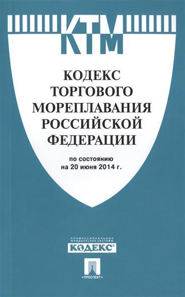 Кодекс торгового мореплавания Российской Федерации по состоянию на 20 июня 2014г.