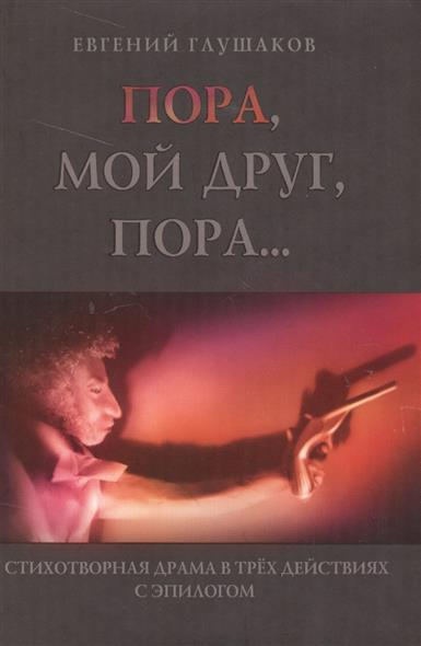 Глушаков Е. Пора, мой друг, пора… Стихотворная драма в трех действиях с эпилогом pdf мой друг компьютер 3 2011