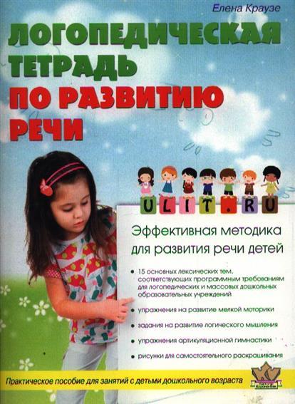 Логопедическая тетрадь по развитию речи. Практическое пособие для занятий с детьми дошкольного возраста