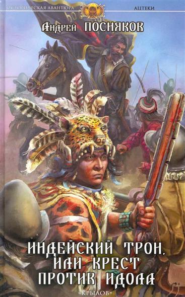 Посняков А. Ацтеки Кн.2 Индейский трон или Крест против идола посняков а вещий князь кн 1 сын ярла