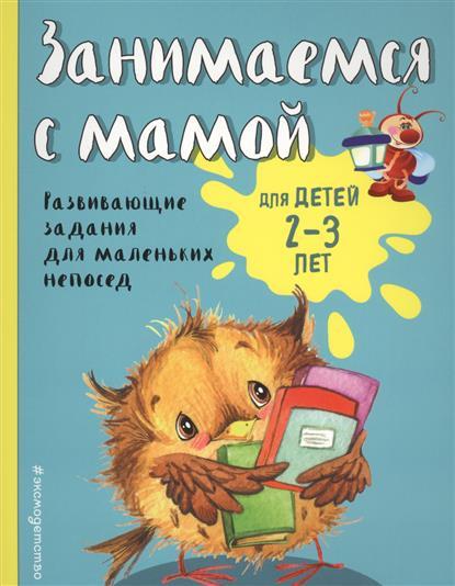 Смирнова Е. Занимаемся с мамой. Для детей 2-3 лет. Развивающие задания для маленьких непосед развивающие игры своими руками для детей 3 4 лет