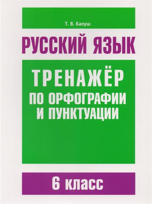 Балуш Т. Русский язык. Тренажер по орфографии и пунктуации. 6 класс