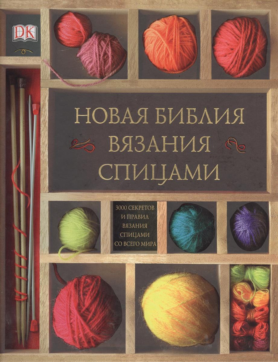 Новая библия вязания спицами. 300 секретов и правил вязания спицами со всего мира