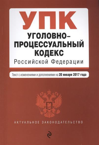 Уголовно-процессуальный кодекс Российской Федерации. Текст с изменениями и дополнениями на 20 января 2017 годп