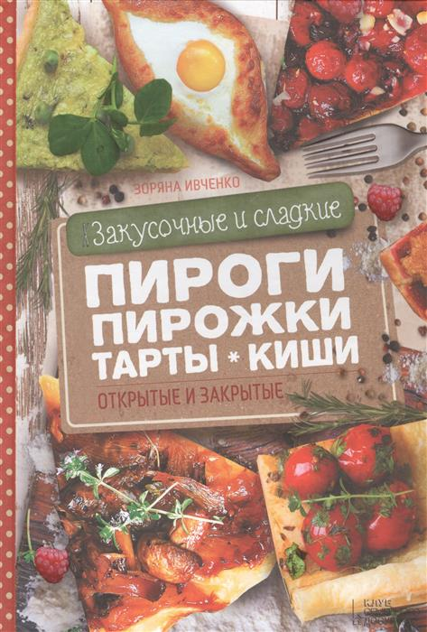 Ивченко З. Закусочные и сладкие пироги, пирожки, тарты, киши. Открытые и закрытые