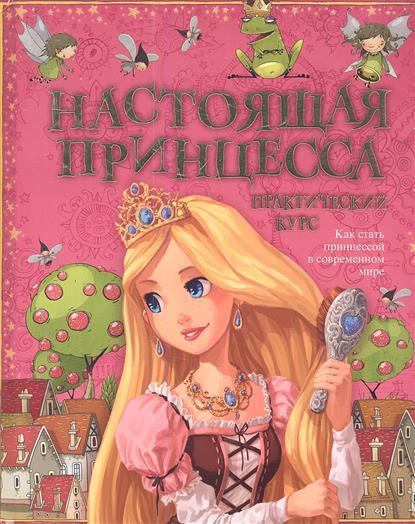 Настоящая принцесса. Практический курс. Как стать принцессой в современном мире