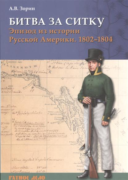 Зорин А. Битва за Ситку. Эпизод из истории Русской Америки. 1802-1804