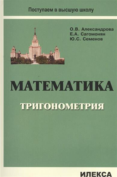 Александрова О., Сагомонян Е., Семенов Ю. Математика. Тригонометрия. Учебное пособие