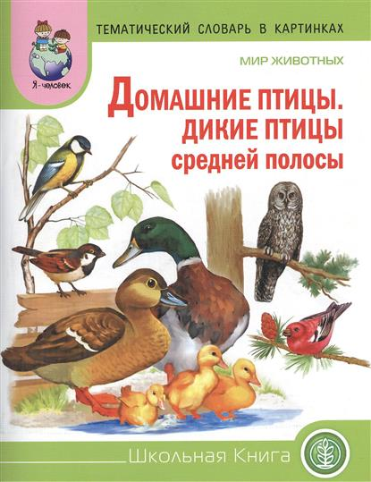 Тематический словарь в картинках. Мир животных: Домашние птицы. Дикие птицы средней полосы. Для занятий с детьми дошкольного возраста