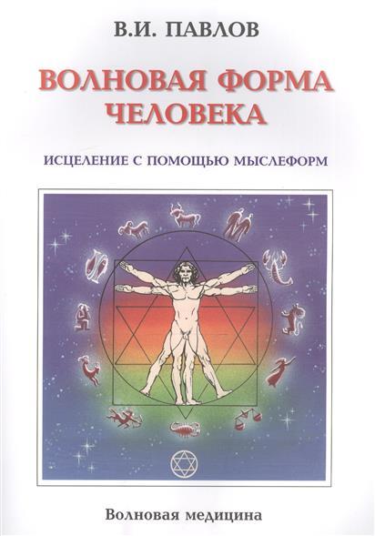 Павлов В. Волновая Форма Человека. Исцеление с помощью мыслеформ исцеление человека