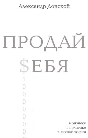 Донской А. Продай себя. В бизнесе, в политике, в личной жизни джирард дж продай себя дорого