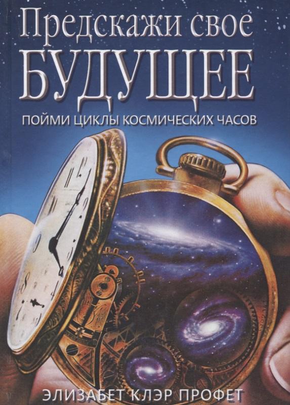 Профет Э. Предскажи свое будущее. Пойми циклы космических часов