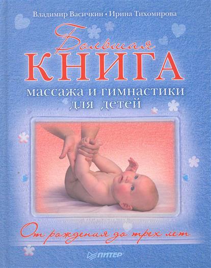 Васичкин В., Тихомирова И. Большая книга массажа и гимнастики для детей От рождения до 3 лет