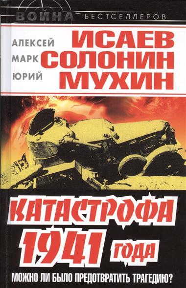 Исаев А., Солонин М., Мухин Ю. и др. Катастрофа 1941 года - можно ли было предотвратить трагедию? солонин м с упреждающий удар сталина 25 июня – глупость или агрессия