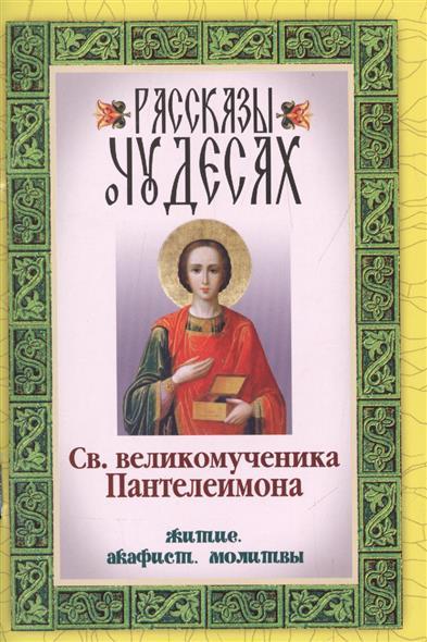 Рассказы о чудесах Св. великомученика Пантелеимона. Житие. Акафист. Молитвы автор не указан акафист св николе