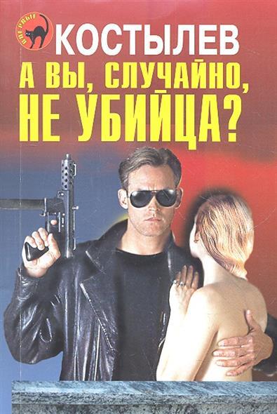Костылев Н. А вы, случайно не убийца? андрей костылев выхода нет