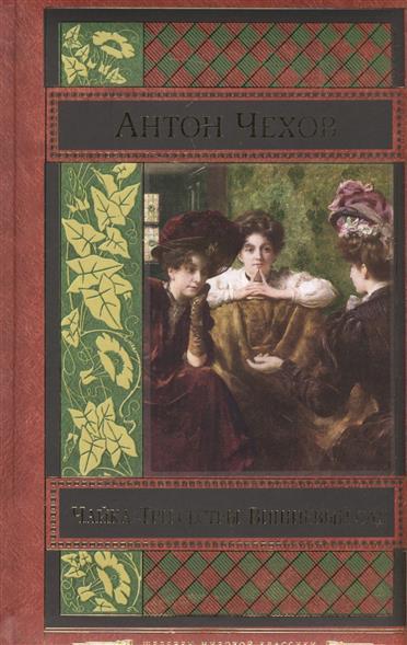 Чехов А. Чайка. Три сестры. Вишневый сад книги эксмо чайка три сестры вишневый сад