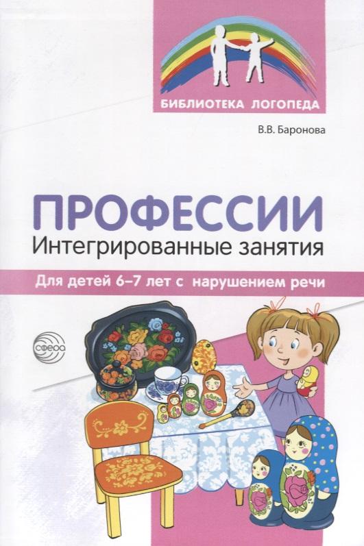 Баронова В. Профессии. Интегрированные занятия для детей 6-7 лет с нарушением речи н л пескова интегрированные занятия по развитию речи с дошкольниками