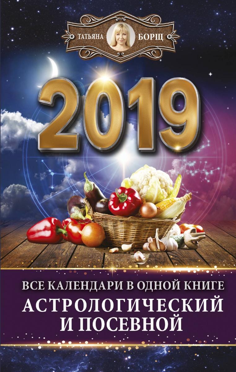 Борщ Т. Все календари в одной книге на 2019 год: астрологический и посевной