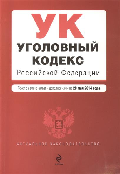 Уголовный кодекс Российской Федерации. Текст с изменениями и дополнениями на 20 мая 2014 года