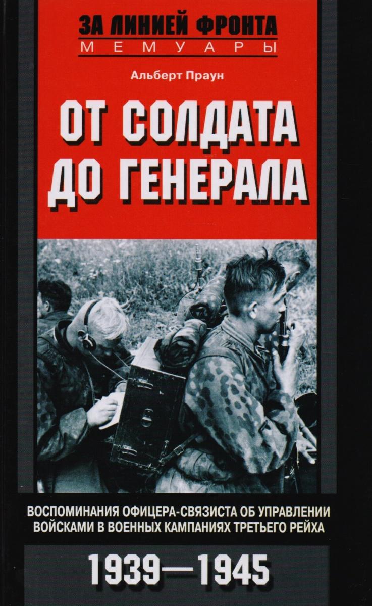 От солдата до генерала. Воспоминания офицера-связиста об управлении войсками в военных кампаниях Третьего рейха. 1939-1945.