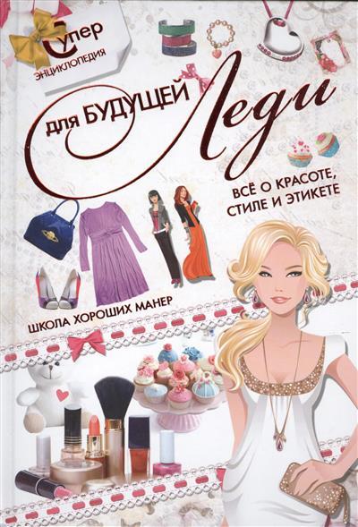 Суперэнциклопедия для будущей леди. Все о красоте, стиле и этикете. Школа хороших манер