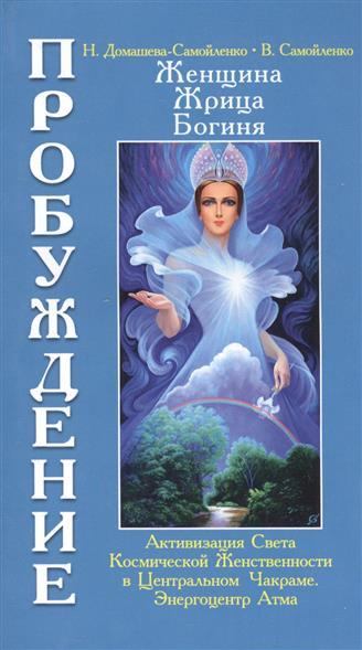 Женщина, жрица, богиня. Пробуждение. Книга 3. Том 1. Активизация Света Космической Женственности в Центральном Чакраме Энергоцентре Атма
