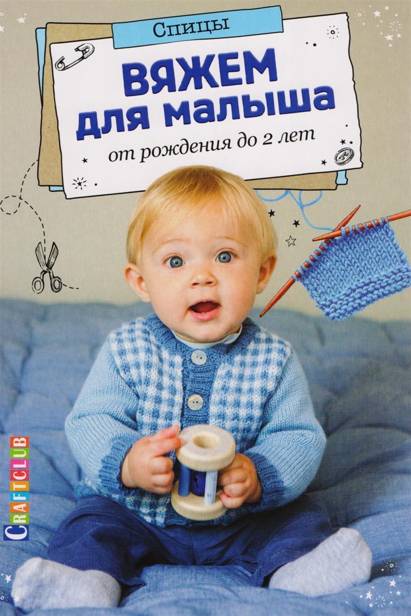 Вяжем для малыша от рождения до 2 лет. Спицы