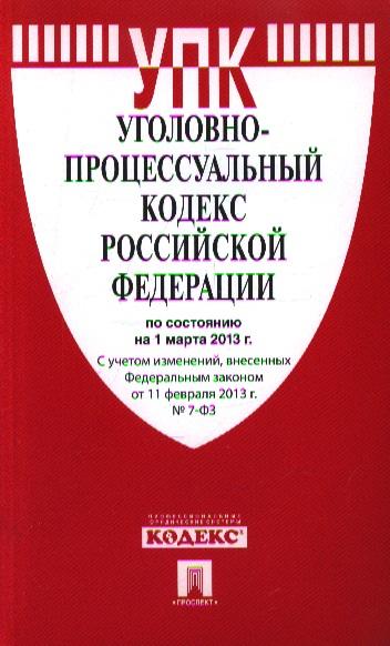 Уголовно-процессуальный кодекс Российской Федерации по состоянию на 1 марта 2013 г. С учетом изменений, внесенных Федеральным законом от 11 февраля 2013 г. №7-ФЗ