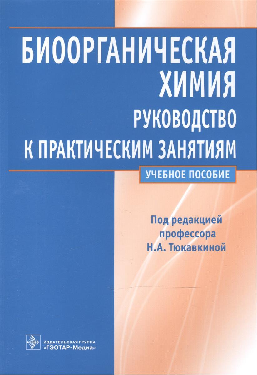 Тюкавкина Н. (ред.) Биоорганическая химия. Руководство к практическим занятиям ISBN: 9785970438015