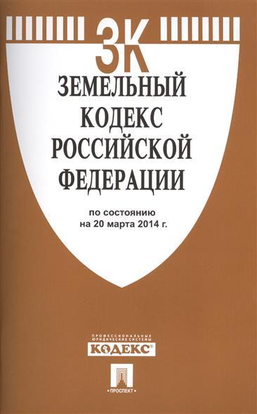 Земельный кодекс Российской Федерации по состоянию на 20 марта 2014 г.
