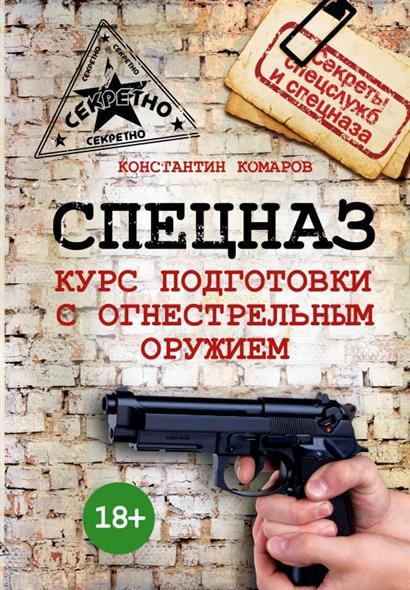 Комаров К. Спецназ. Курс подготовки с огнестрельным оружием