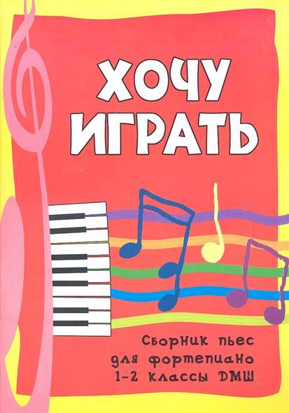 Хочу играть Сб. пьес для фортепиано 1-2кл. ДМШ